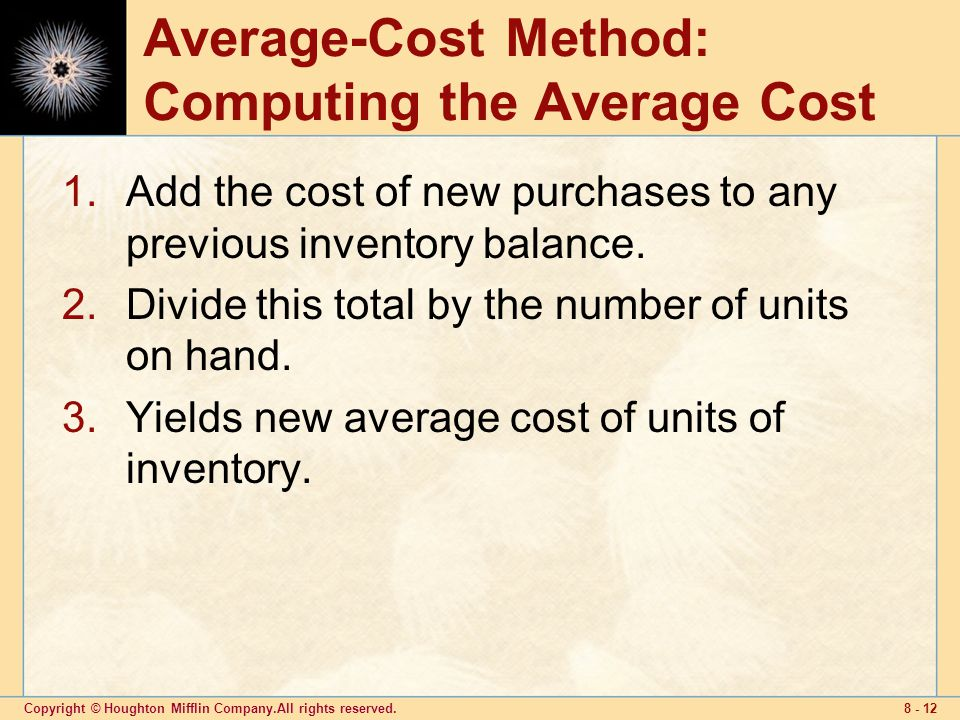 Copyright © Houghton Mifflin Company.All rights reserved Average-Cost Method: Computing the Average Cost 1.Add the cost of new purchases to any previous inventory balance.