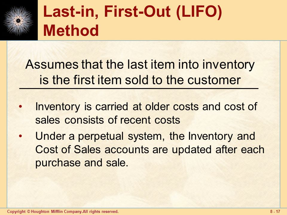 Copyright © Houghton Mifflin Company.All rights reserved Last-in, First-Out (LIFO) Method Inventory is carried at older costs and cost of sales consists of recent costs Under a perpetual system, the Inventory and Cost of Sales accounts are updated after each purchase and sale.