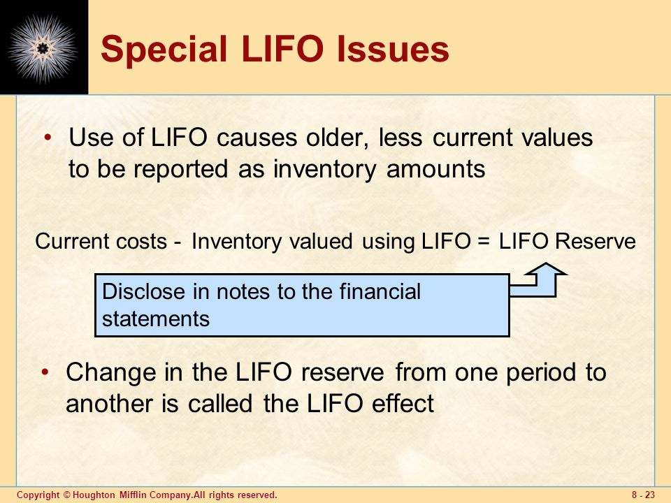 Copyright © Houghton Mifflin Company.All rights reserved Special LIFO Issues Use of LIFO causes older, less current values to be reported as inventory amounts Change in the LIFO reserve from one period to another is called the LIFO effect LIFO ReserveCurrent costs -Inventory valued using LIFO = Disclose in notes to the financial statements