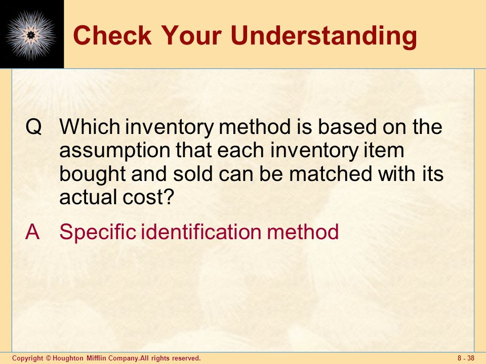 Copyright © Houghton Mifflin Company.All rights reserved Check Your Understanding QWhich inventory method is based on the assumption that each inventory item bought and sold can be matched with its actual cost.