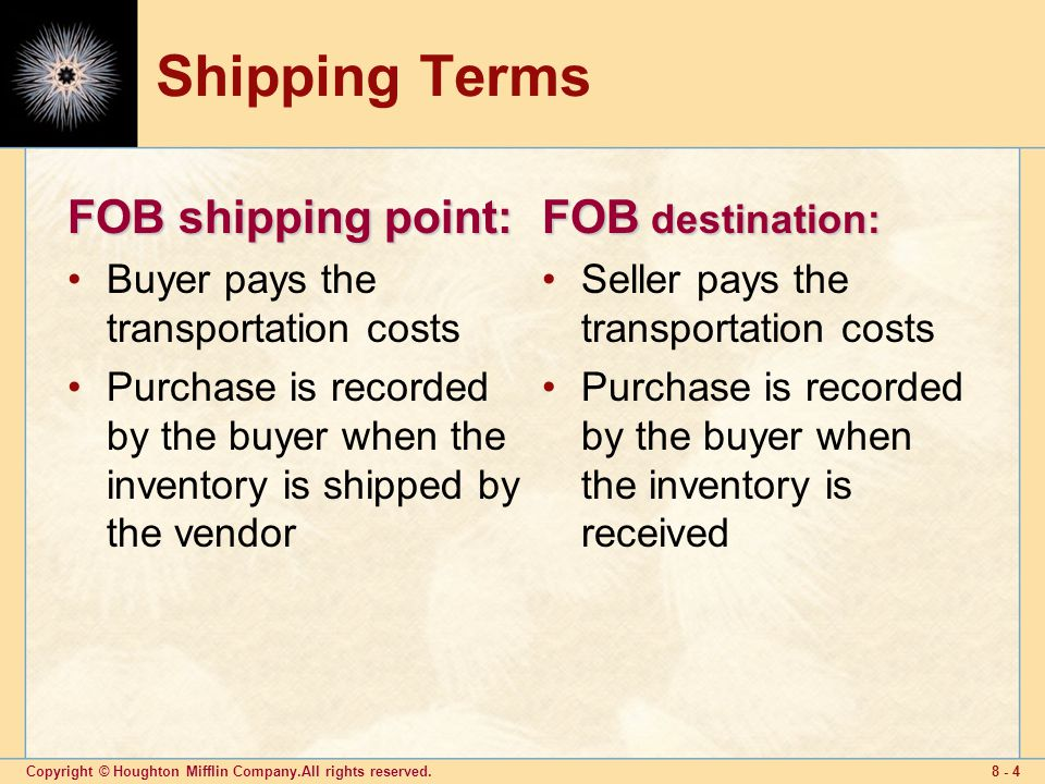 Copyright © Houghton Mifflin Company.All rights reserved Shipping Terms FOB shipping point: Buyer pays the transportation costs Purchase is recorded by the buyer when the inventory is shipped by the vendor FOB destination: Seller pays the transportation costs Purchase is recorded by the buyer when the inventory is received
