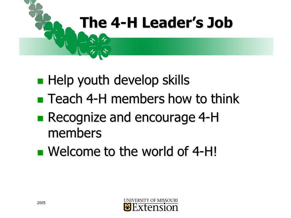 2005 The 4-H Leader's Job Help youth develop skills Help youth develop skills Teach 4-H members how to think Teach 4-H members how to think Recognize and encourage 4-H members Recognize and encourage 4-H members Welcome to the world of 4-H.
