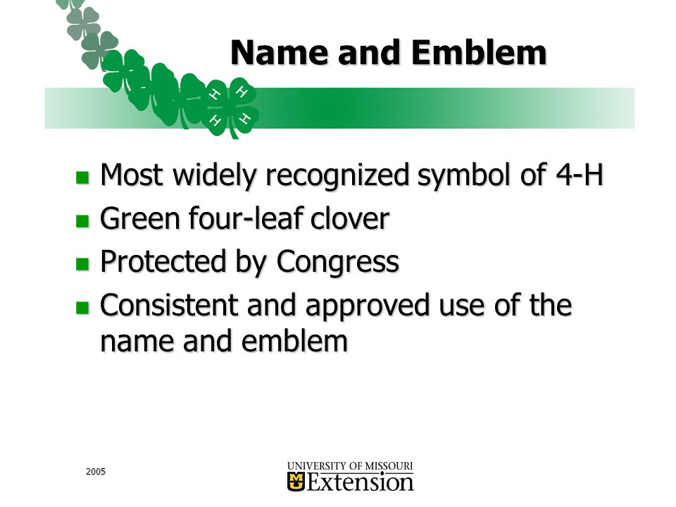 2005 Name and Emblem Most widely recognized symbol of 4-H Most widely recognized symbol of 4-H Green four-leaf clover Green four-leaf clover Protected by Congress Protected by Congress Consistent and approved use of the name and emblem Consistent and approved use of the name and emblem