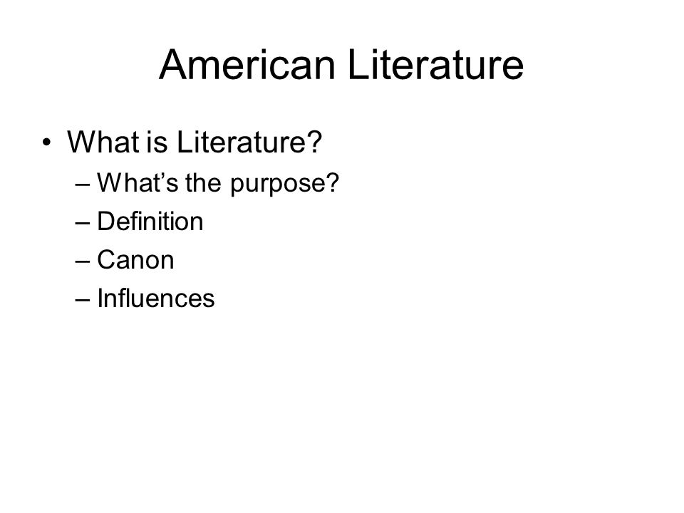 American Literature What is Literature –What's the purpose –Definition –Canon –Influences