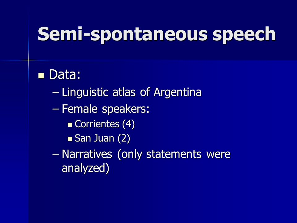 Semi-spontaneous speech Data: Data: –Linguistic atlas of Argentina –Female speakers: Corrientes (4) Corrientes (4) San Juan (2) San Juan (2) –Narrativ