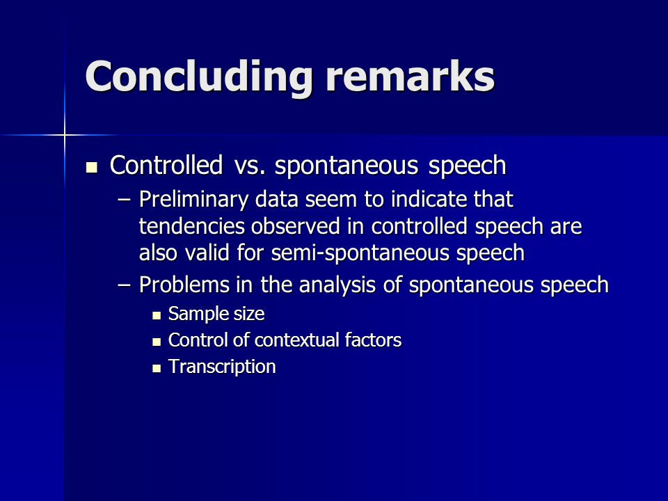 Concluding remarks Controlled vs. spontaneous speech Controlled vs. spontaneous speech –Preliminary data seem to indicate that tendencies observed in