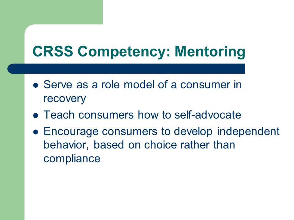 CRSS Competency: Mentoring Serve as a role model of a consumer in recovery Teach consumers how to self-advocate Encourage consumers to develop independent behavior, based on choice rather than compliance