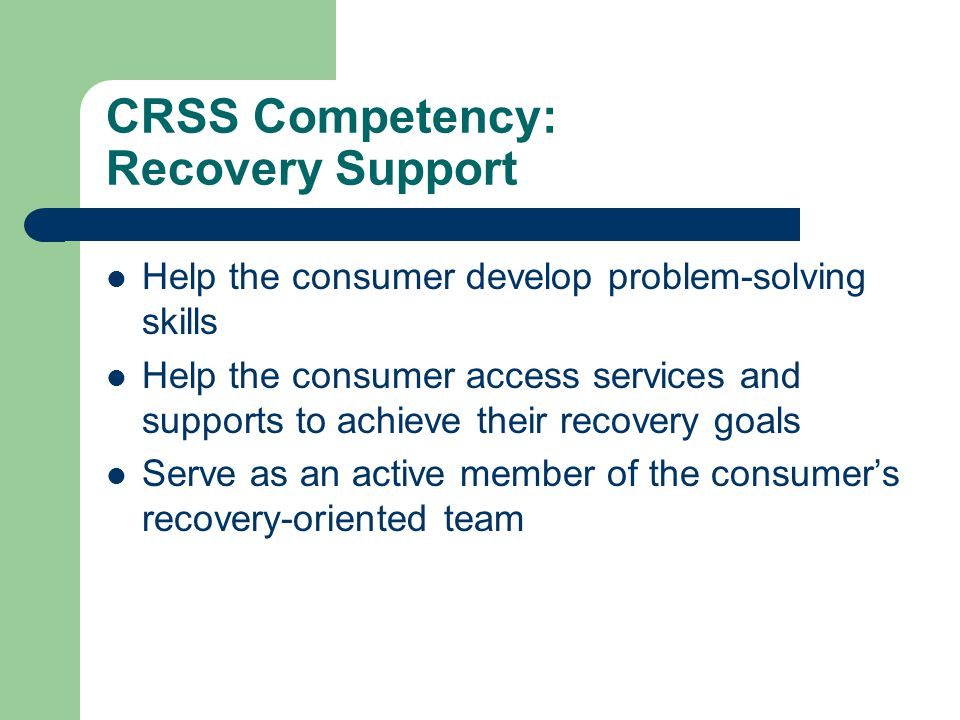 CRSS Competency: Recovery Support Help the consumer develop problem-solving skills Help the consumer access services and supports to achieve their recovery goals Serve as an active member of the consumer's recovery-oriented team