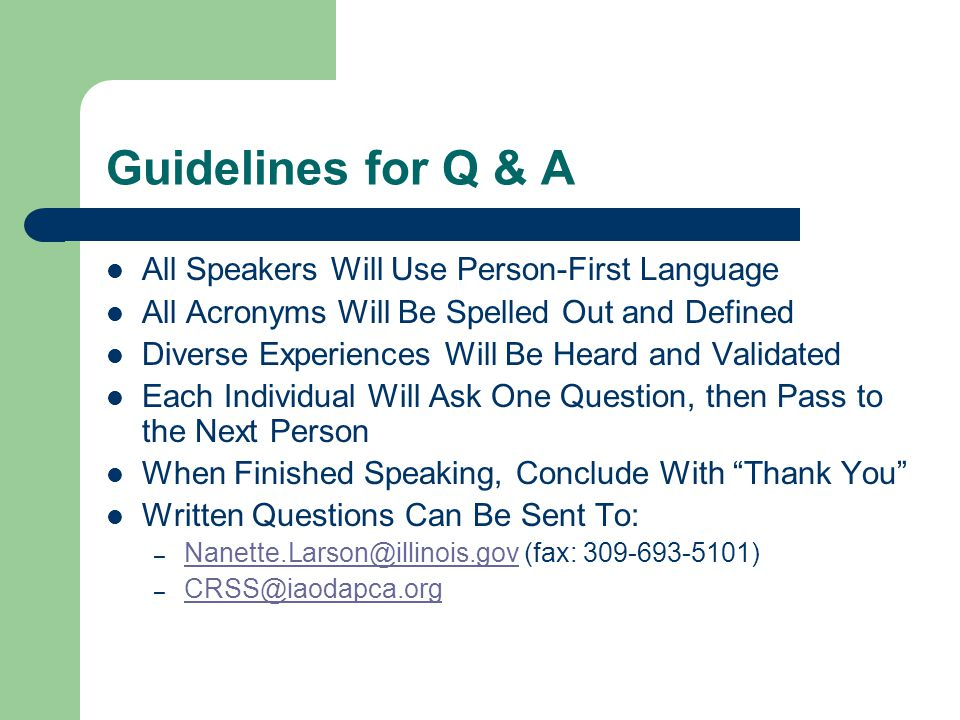 Guidelines for Q & A All Speakers Will Use Person-First Language All Acronyms Will Be Spelled Out and Defined Diverse Experiences Will Be Heard and Validated Each Individual Will Ask One Question, then Pass to the Next Person When Finished Speaking, Conclude With Thank You Written Questions Can Be Sent To: – Nanette.Larson@illinois.gov (fax: 309-693-5101) Nanette.Larson@illinois.gov – CRSS@iaodapca.org CRSS@iaodapca.org