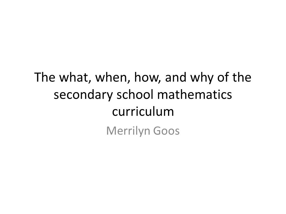 The what, when, how, and why of the secondary school mathematics curriculum Merrilyn Goos