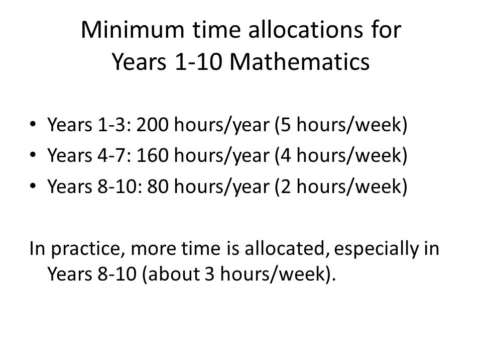 Minimum time allocations for Years 1-10 Mathematics Years 1-3: 200 hours/year (5 hours/week) Years 4-7: 160 hours/year (4 hours/week) Years 8-10: 80 hours/year (2 hours/week) In practice, more time is allocated, especially in Years 8-10 (about 3 hours/week).