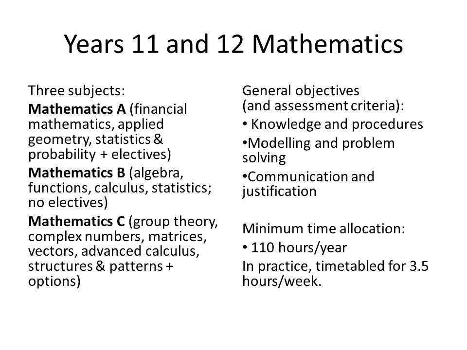 Years 11 and 12 Mathematics Three subjects: Mathematics A (financial mathematics, applied geometry, statistics & probability + electives) Mathematics B (algebra, functions, calculus, statistics; no electives) Mathematics C (group theory, complex numbers, matrices, vectors, advanced calculus, structures & patterns + options) General objectives (and assessment criteria): Knowledge and procedures Modelling and problem solving Communication and justification Minimum time allocation: 110 hours/year In practice, timetabled for 3.5 hours/week.