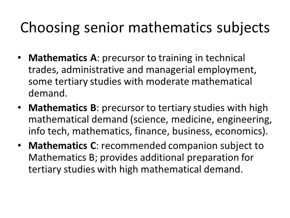 Choosing senior mathematics subjects Mathematics A: precursor to training in technical trades, administrative and managerial employment, some tertiary studies with moderate mathematical demand.