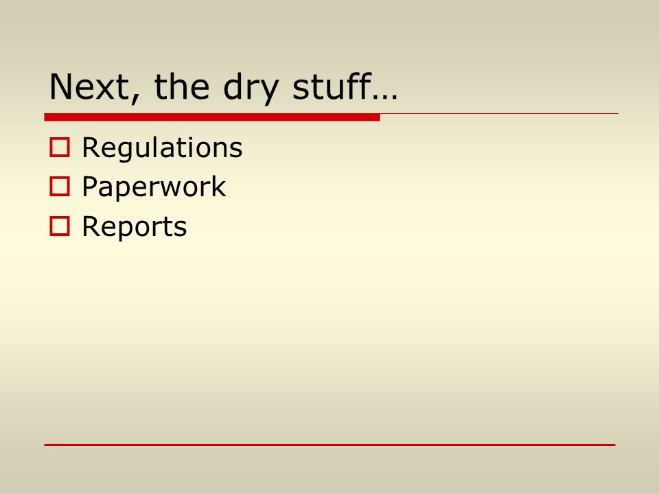 Next, the dry stuff…  Regulations  Paperwork  Reports
