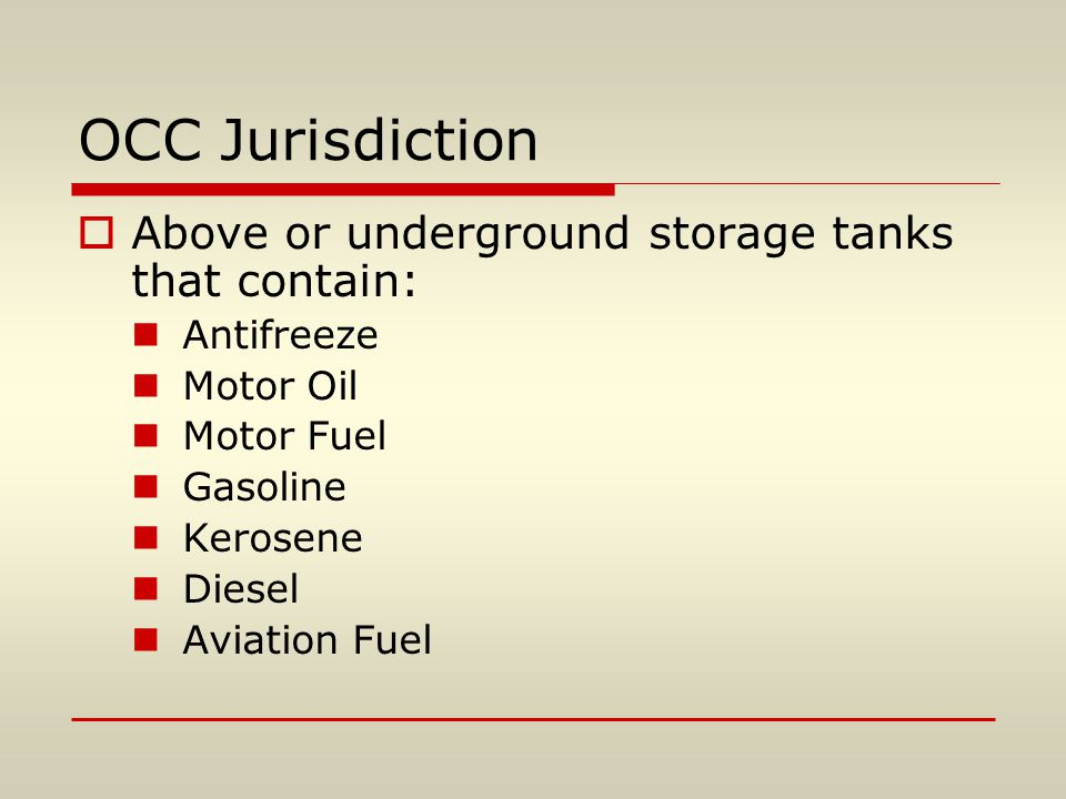 OCC Jurisdiction  Above or underground storage tanks that contain: Antifreeze Motor Oil Motor Fuel Gasoline Kerosene Diesel Aviation Fuel