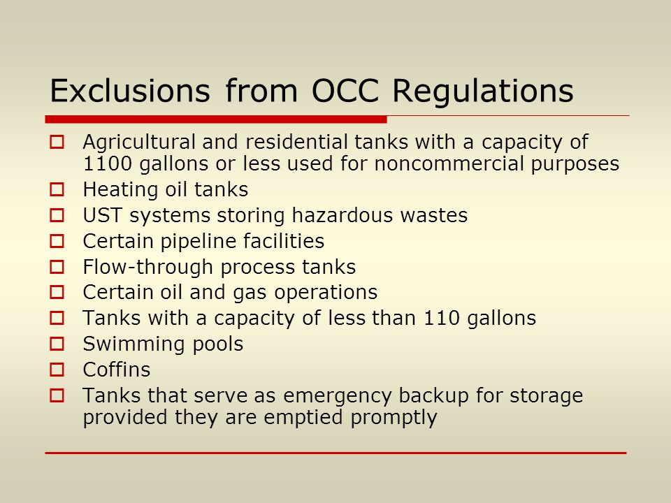Exclusions from OCC Regulations  Agricultural and residential tanks with a capacity of 1100 gallons or less used for noncommercial purposes  Heating oil tanks  UST systems storing hazardous wastes  Certain pipeline facilities  Flow-through process tanks  Certain oil and gas operations  Tanks with a capacity of less than 110 gallons  Swimming pools  Coffins  Tanks that serve as emergency backup for storage provided they are emptied promptly