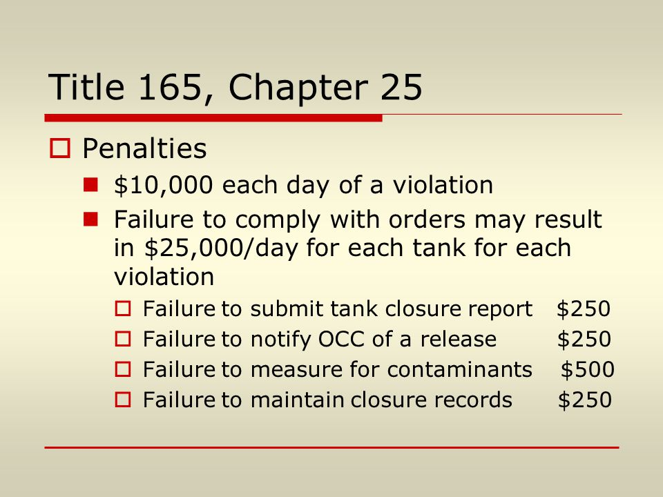 Title 165, Chapter 25  Penalties $10,000 each day of a violation Failure to comply with orders may result in $25,000/day for each tank for each violation  Failure to submit tank closure report $250  Failure to notify OCC of a release $250  Failure to measure for contaminants $500  Failure to maintain closure records $250