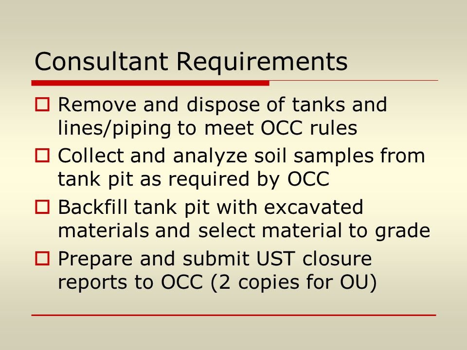 Consultant Requirements  Remove and dispose of tanks and lines/piping to meet OCC rules  Collect and analyze soil samples from tank pit as required by OCC  Backfill tank pit with excavated materials and select material to grade  Prepare and submit UST closure reports to OCC (2 copies for OU)