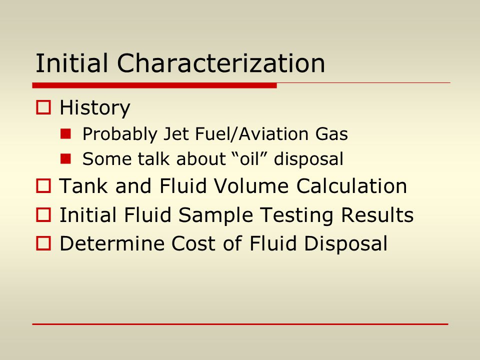 Initial Characterization  History Probably Jet Fuel/Aviation Gas Some talk about oil disposal  Tank and Fluid Volume Calculation  Initial Fluid Sample Testing Results  Determine Cost of Fluid Disposal
