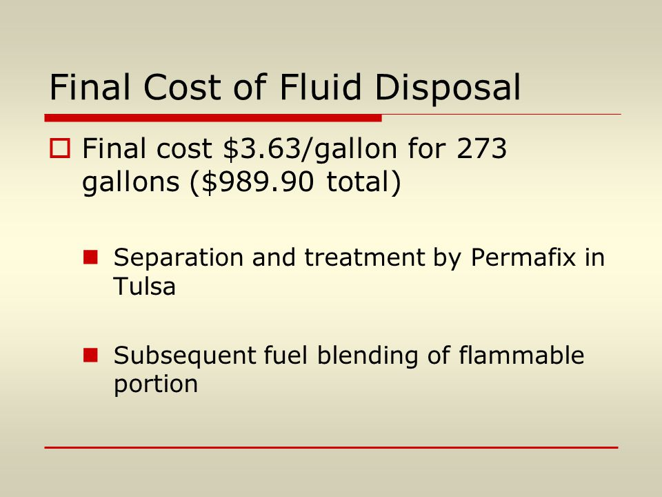 Final Cost of Fluid Disposal  Final cost $3.63/gallon for 273 gallons ($989.90 total) Separation and treatment by Permafix in Tulsa Subsequent fuel b