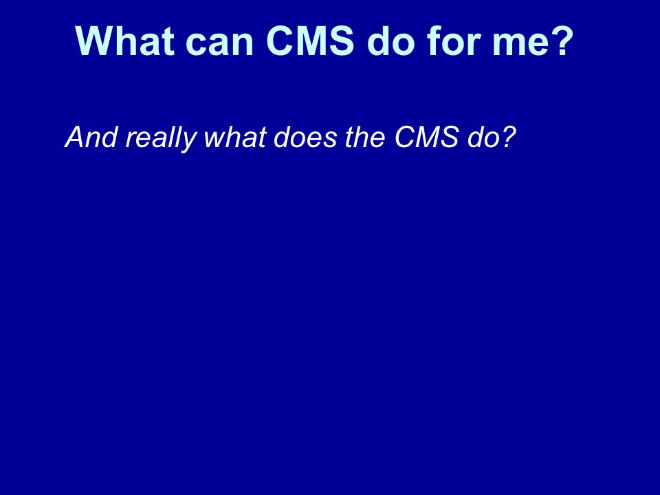 And really what does the CMS do? What can CMS do for me?