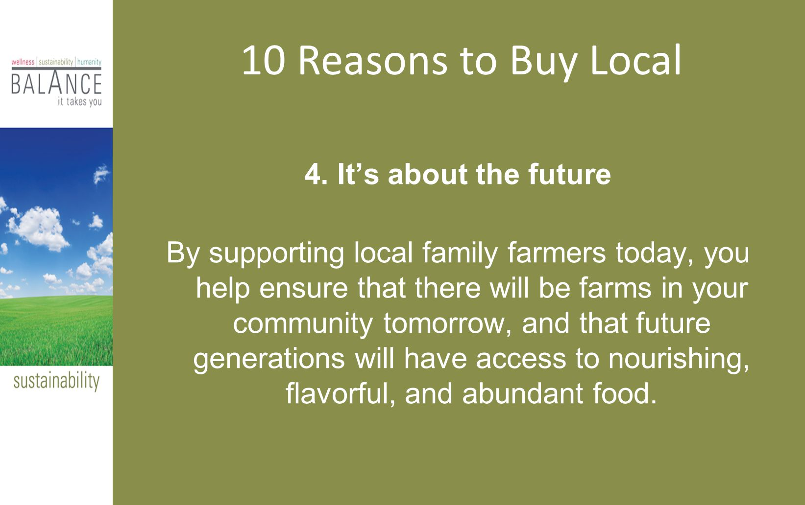 4. It's about the future By supporting local family farmers today, you help ensure that there will be farms in your community tomorrow, and that futur