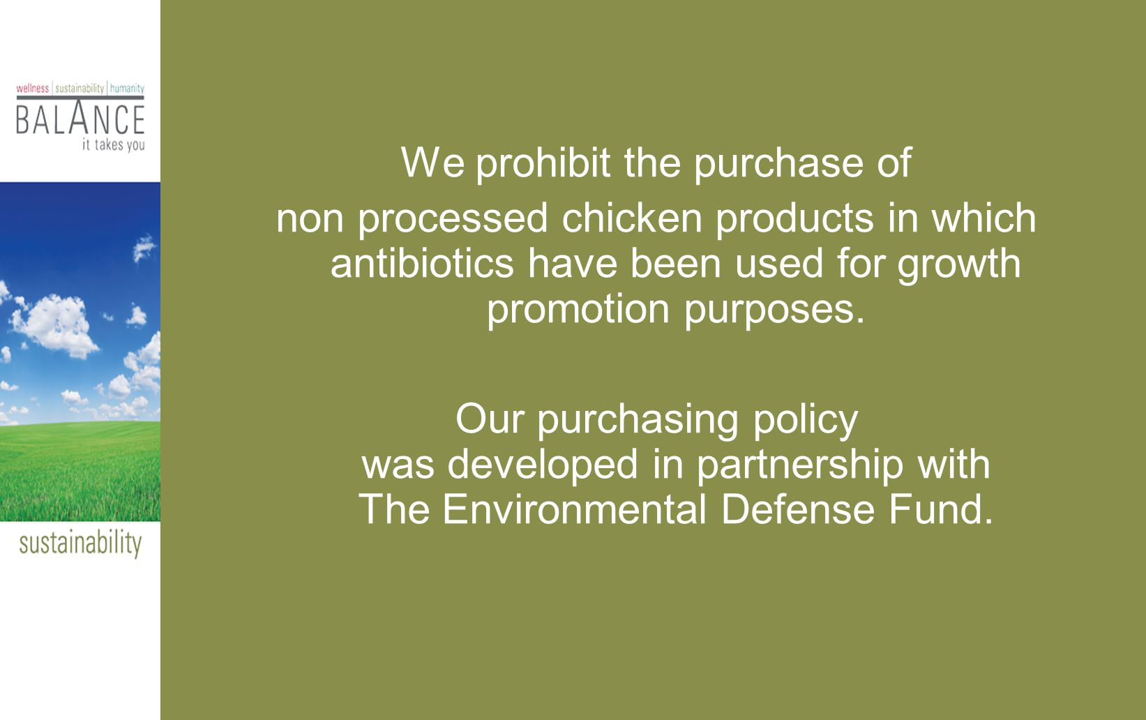 We prohibit the purchase of non processed chicken products in which antibiotics have been used for growth promotion purposes.