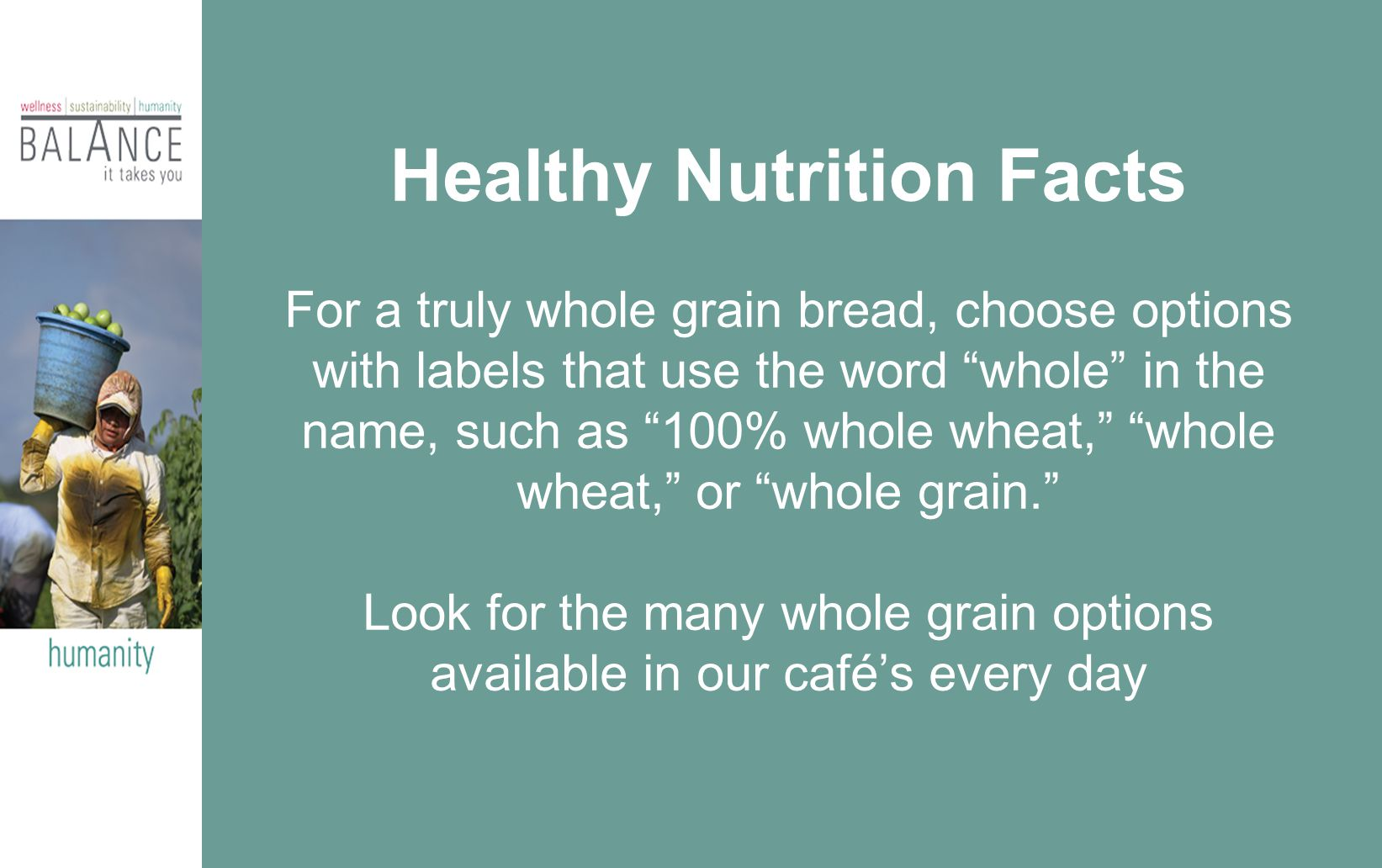 Healthy Nutrition Facts For a truly whole grain bread, choose options with labels that use the word whole in the name, such as 100% whole wheat, whole wheat, or whole grain. Look for the many whole grain options available in our café's every day