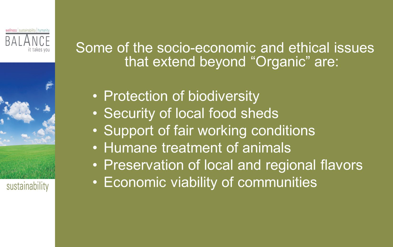 Some of the socio-economic and ethical issues that extend beyond Organic are: Protection of biodiversity Security of local food sheds Support of fair working conditions Humane treatment of animals Preservation of local and regional flavors Economic viability of communities