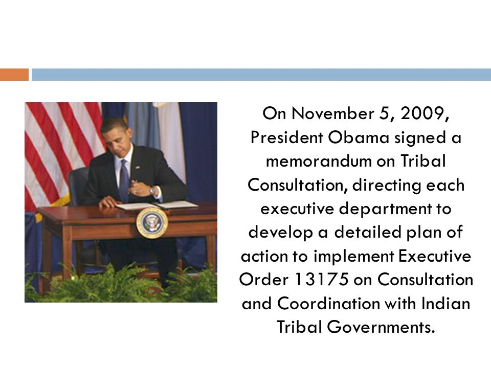 On November 5, 2009, President Obama signed a memorandum on Tribal Consultation, directing each executive department to develop a detailed plan of act