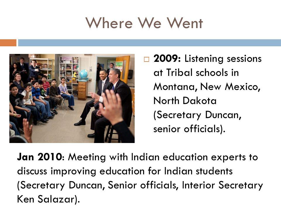 Where We Went  2009: Listening sessions at Tribal schools in Montana, New Mexico, North Dakota (Secretary Duncan, senior officials). Jan 2010: Meetin