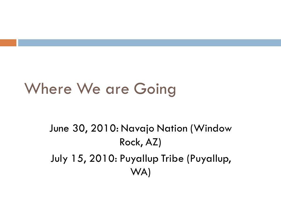 Where We are Going June 30, 2010: Navajo Nation (Window Rock, AZ) July 15, 2010: Puyallup Tribe (Puyallup, WA)