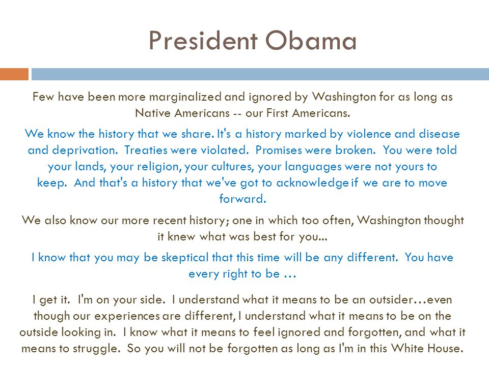President Obama Few have been more marginalized and ignored by Washington for as long as Native Americans -- our First Americans. We know the history