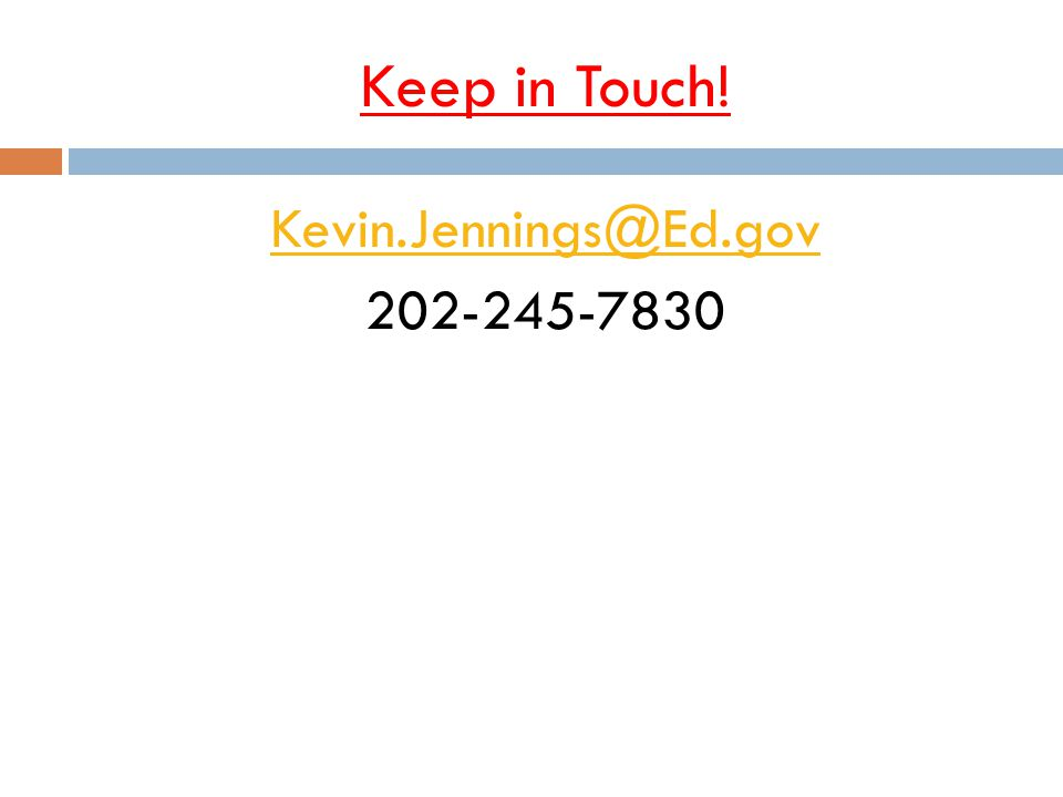 Kevin.Jennings@Ed.gov 202-245-7830 Keep in Touch!