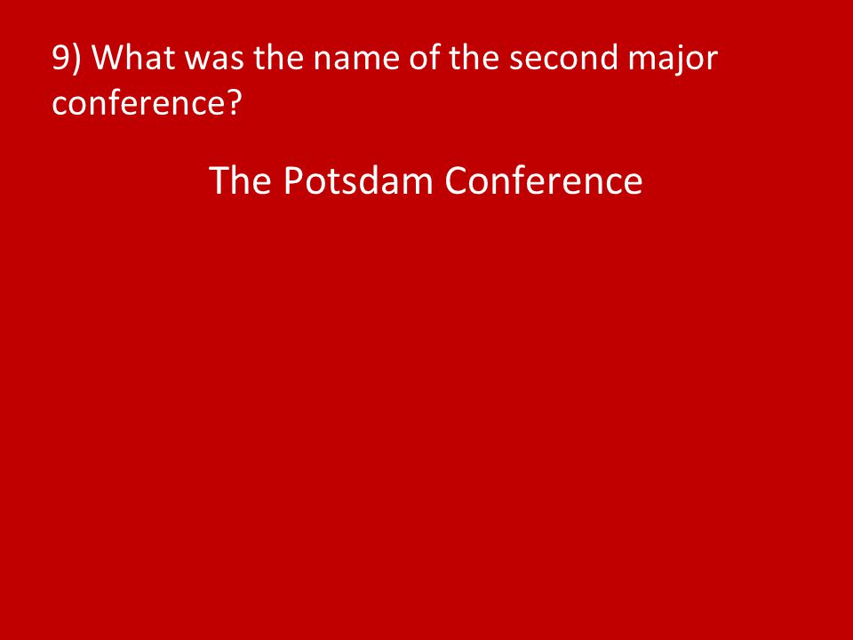 9) What was the name of the second major conference? The Potsdam Conference