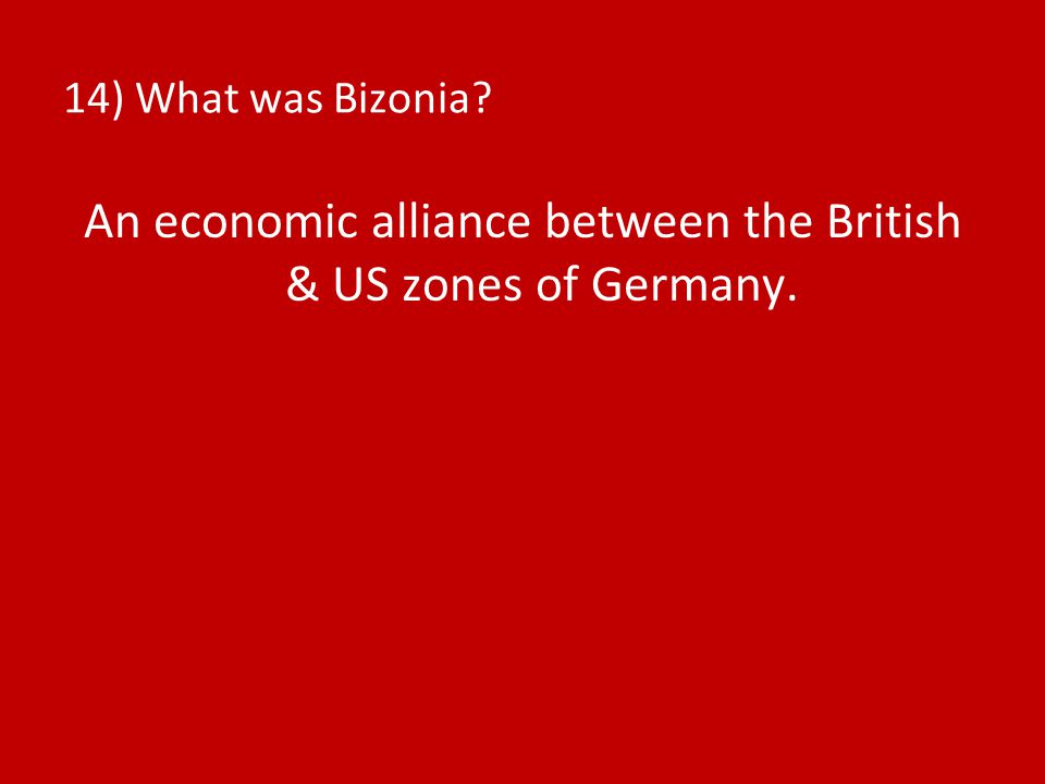 14) What was Bizonia? An economic alliance between the British & US zones of Germany.