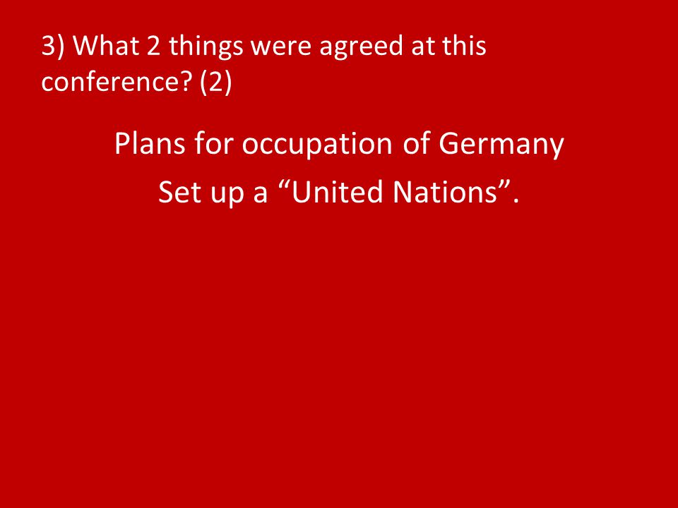 "3) What 2 things were agreed at this conference? (2) Plans for occupation of Germany Set up a ""United Nations""."