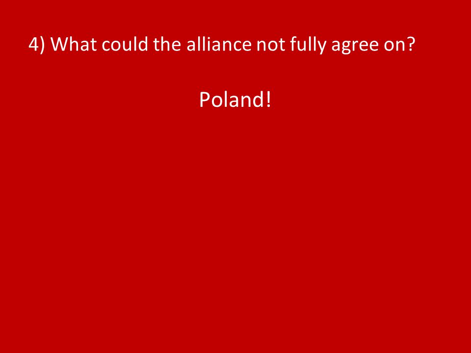 4) What could the alliance not fully agree on? Poland!