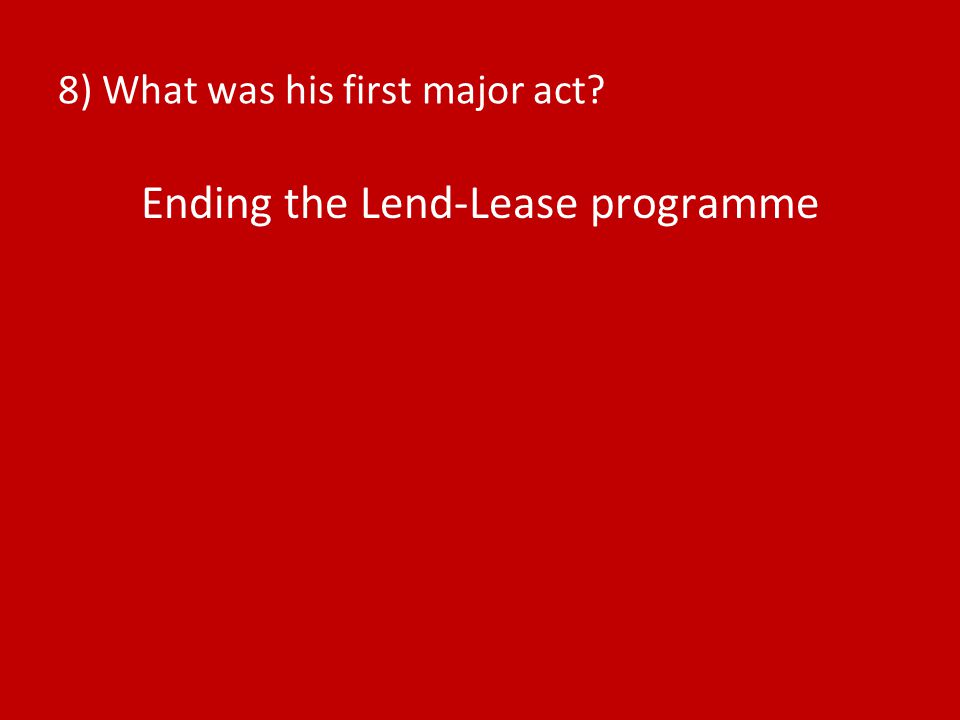 8) What was his first major act? Ending the Lend-Lease programme