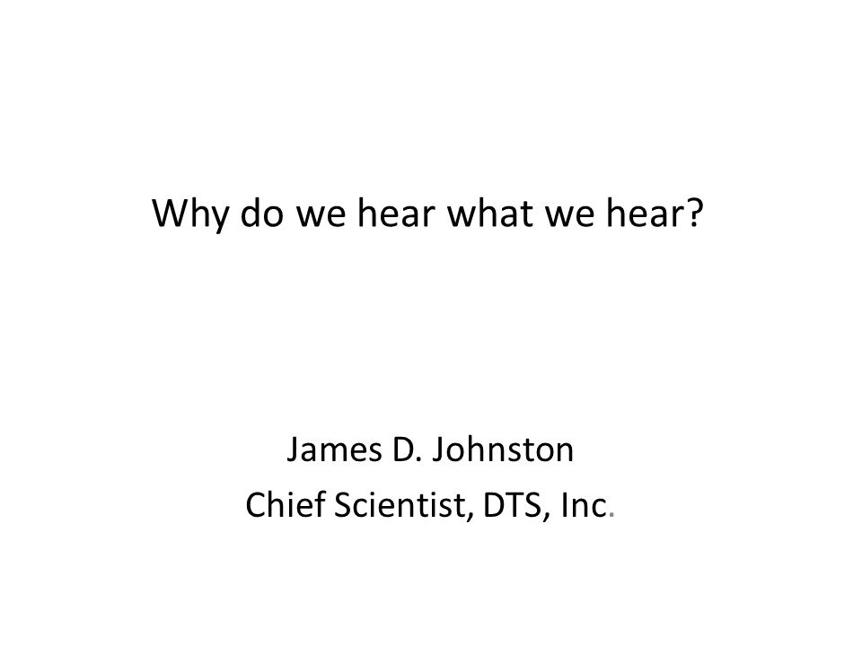 Why do we hear what we hear? James D. Johnston Chief Scientist, DTS, Inc.