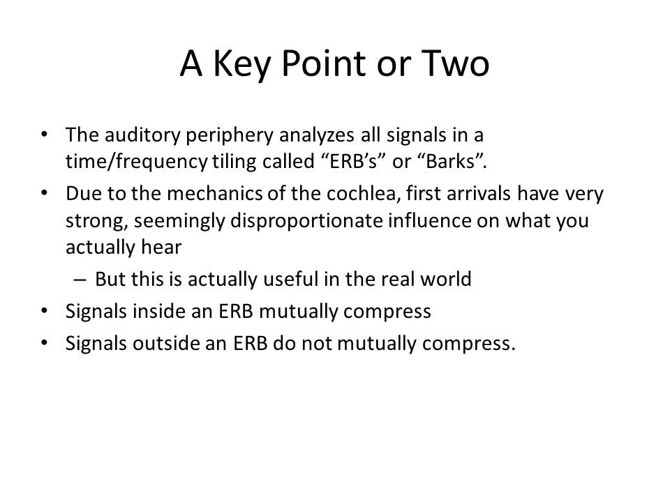 """A Key Point or Two The auditory periphery analyzes all signals in a time/frequency tiling called """"ERB's"""" or """"Barks"""". Due to the mechanics of the cochl"""