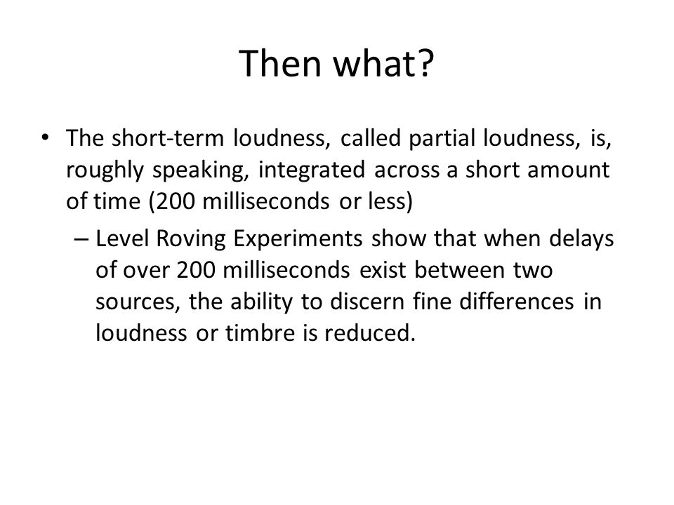 Then what? The short-term loudness, called partial loudness, is, roughly speaking, integrated across a short amount of time (200 milliseconds or less)