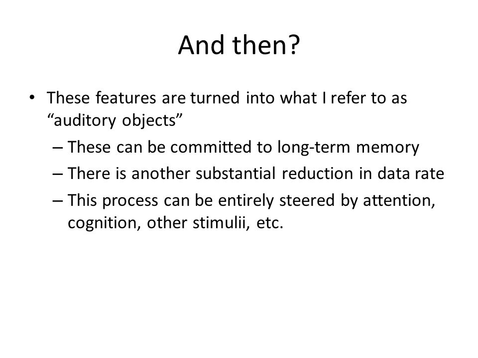 """And then? These features are turned into what I refer to as """"auditory objects"""" – These can be committed to long-term memory – There is another substan"""