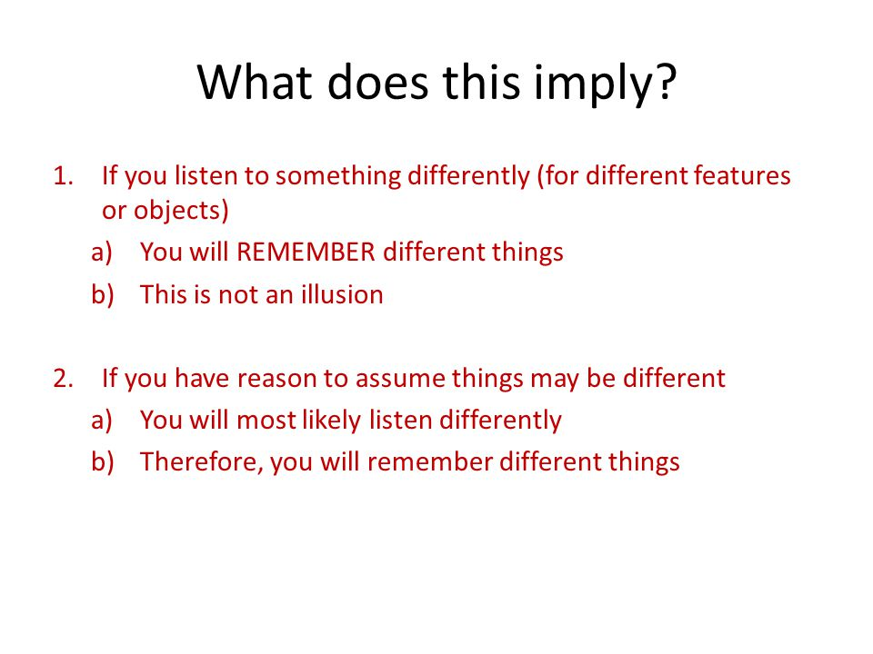 What does this imply? 1.If you listen to something differently (for different features or objects) a)You will REMEMBER different things b)This is not