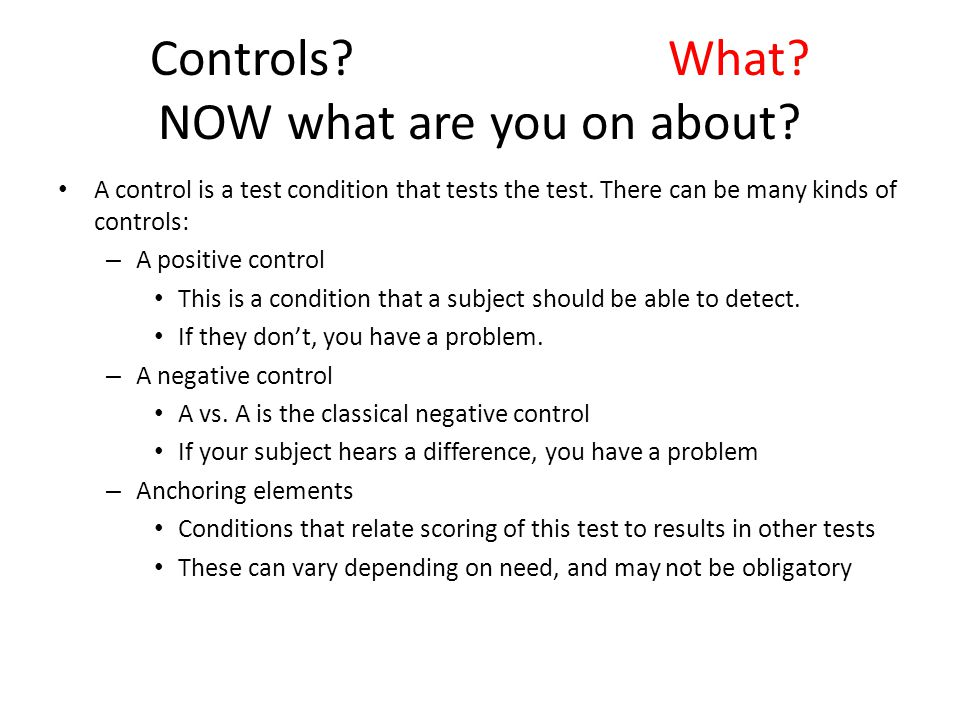Controls? What? NOW what are you on about? A control is a test condition that tests the test. There can be many kinds of controls: – A positive contro