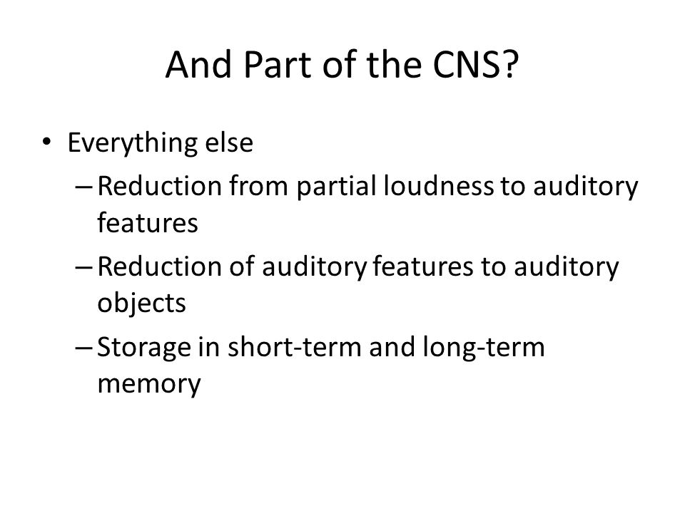 And Part of the CNS? Everything else – Reduction from partial loudness to auditory features – Reduction of auditory features to auditory objects – Sto