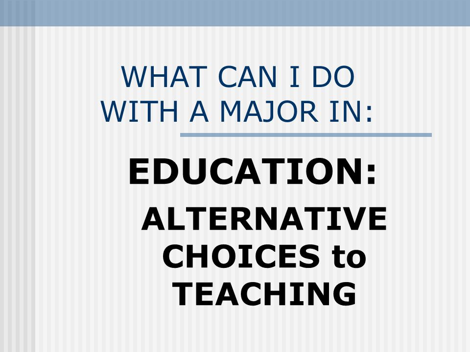 WHAT CAN I DO WITH A MAJOR IN: EDUCATION: ALTERNATIVE CHOICES to TEACHING