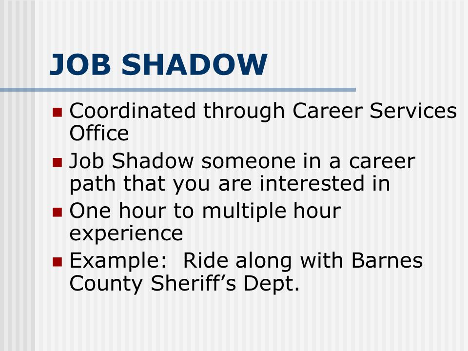 JOB SHADOW Coordinated through Career Services Office Job Shadow someone in a career path that you are interested in One hour to multiple hour experie