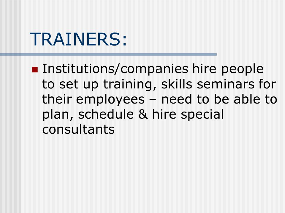 TRAINERS: Institutions/companies hire people to set up training, skills seminars for their employees – need to be able to plan, schedule & hire specia