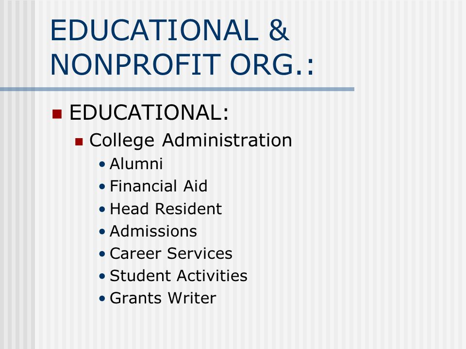 EDUCATIONAL & NONPROFIT ORG.: EDUCATIONAL: College Administration Alumni Financial Aid Head Resident Admissions Career Services Student Activities Gra